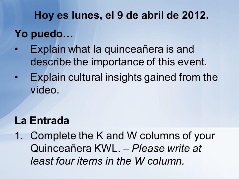 Hoy es lunes, el 9 de abril de 2012. Yo puedo… Explain what la quinceañera is and describe the importance of this event. Explain cultural insights gai