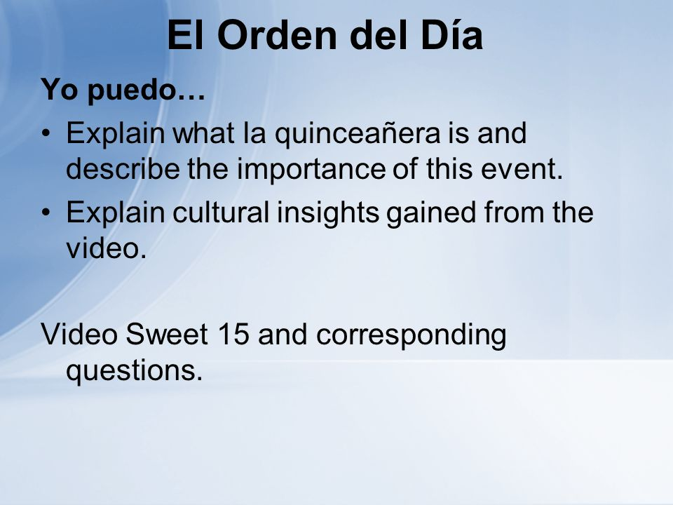 El Orden del Día Yo puedo… Explain what la quinceañera is and describe the importance of this event. Explain cultural insights gained from the video.