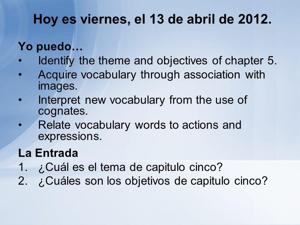 Hoy es viernes, el 13 de abril de 2012. Yo puedo… Identify the theme and objectives of chapter 5.