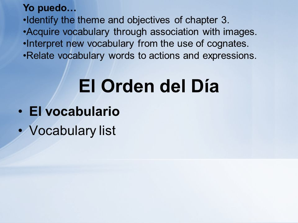 El Orden del Día El vocabulario Vocabulary list Yo puedo… Identify the theme and objectives of chapter 3.