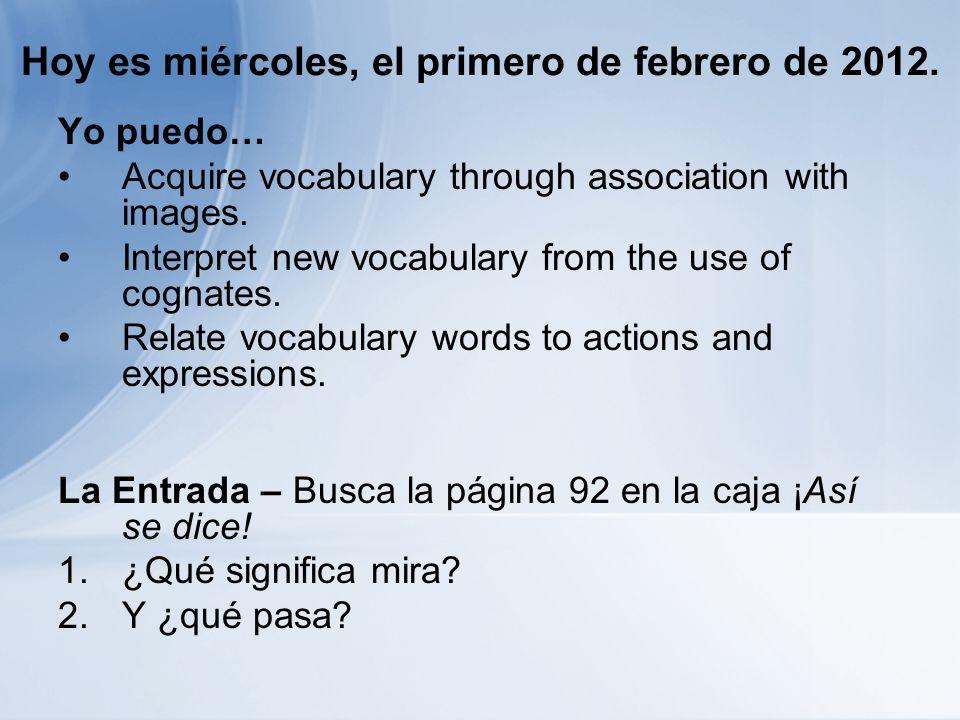 Hoy es miércoles, el primero de febrero de 2012. Yo puedo… Acquire vocabulary through association with images. Interpret new vocabulary from the use o