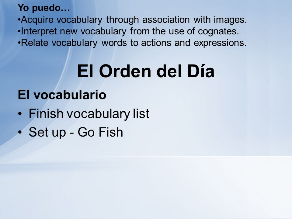 El Orden del Día El vocabulario Finish vocabulary list Set up - Go Fish Yo puedo… Acquire vocabulary through association with images.