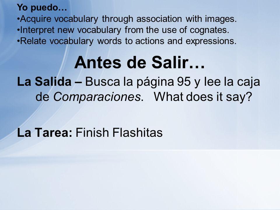 Antes de Salir… La Salida – Busca la página 95 y lee la caja de Comparaciones. What does it say? La Tarea: Finish Flashitas Yo puedo… Acquire vocabula