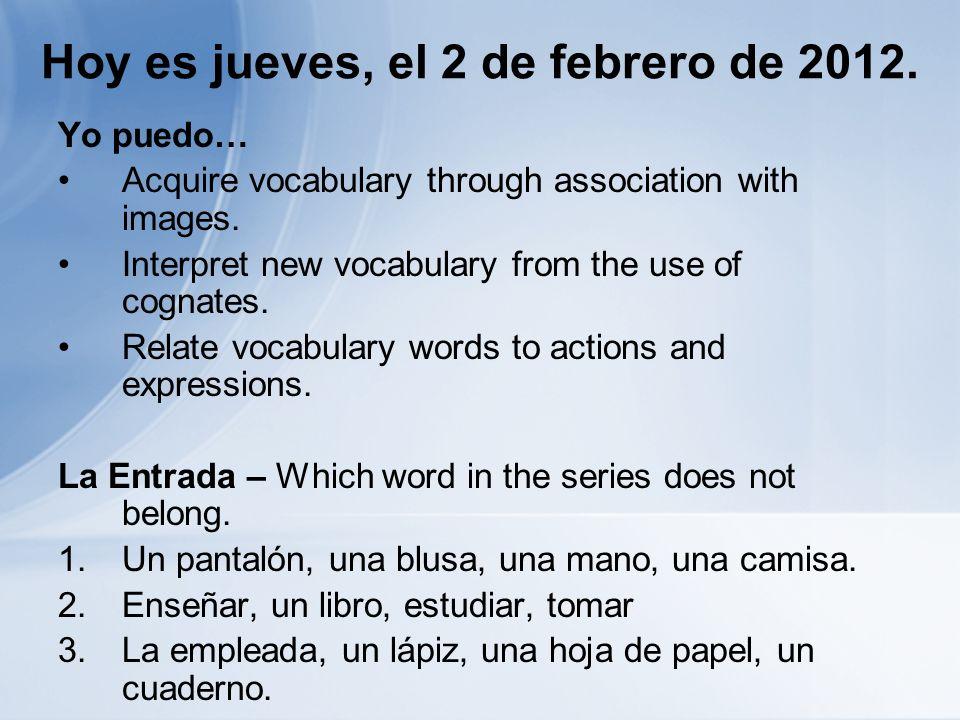 Hoy es jueves, el 2 de febrero de 2012. Yo puedo… Acquire vocabulary through association with images. Interpret new vocabulary from the use of cognate