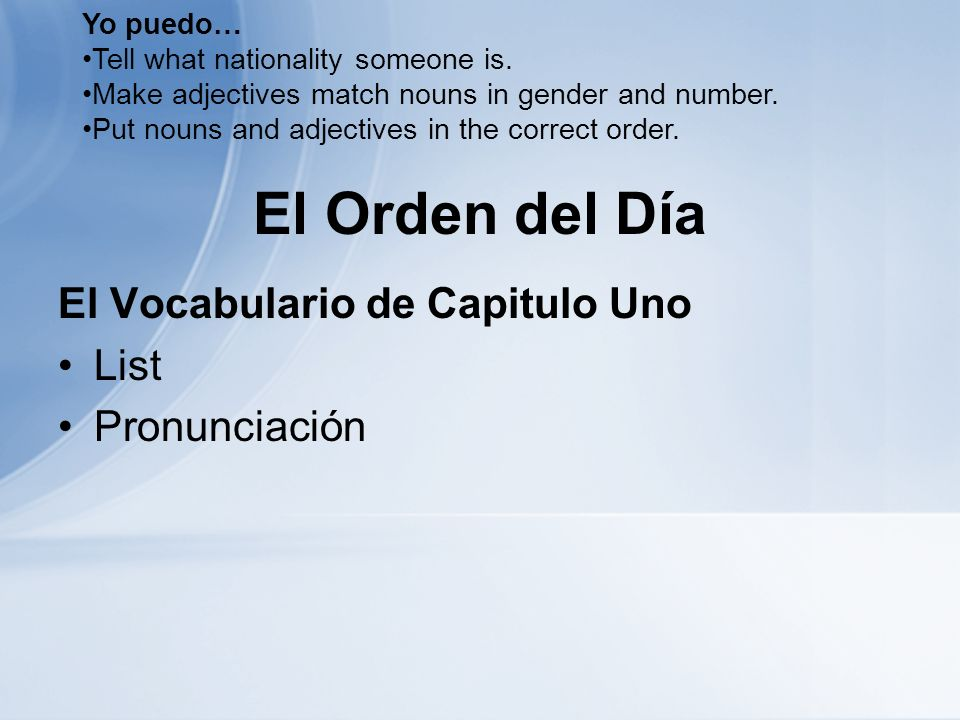 El Orden del Día El Vocabulario de Capitulo Uno List Pronunciación Yo puedo… Tell what nationality someone is. Make adjectives match nouns in gender a
