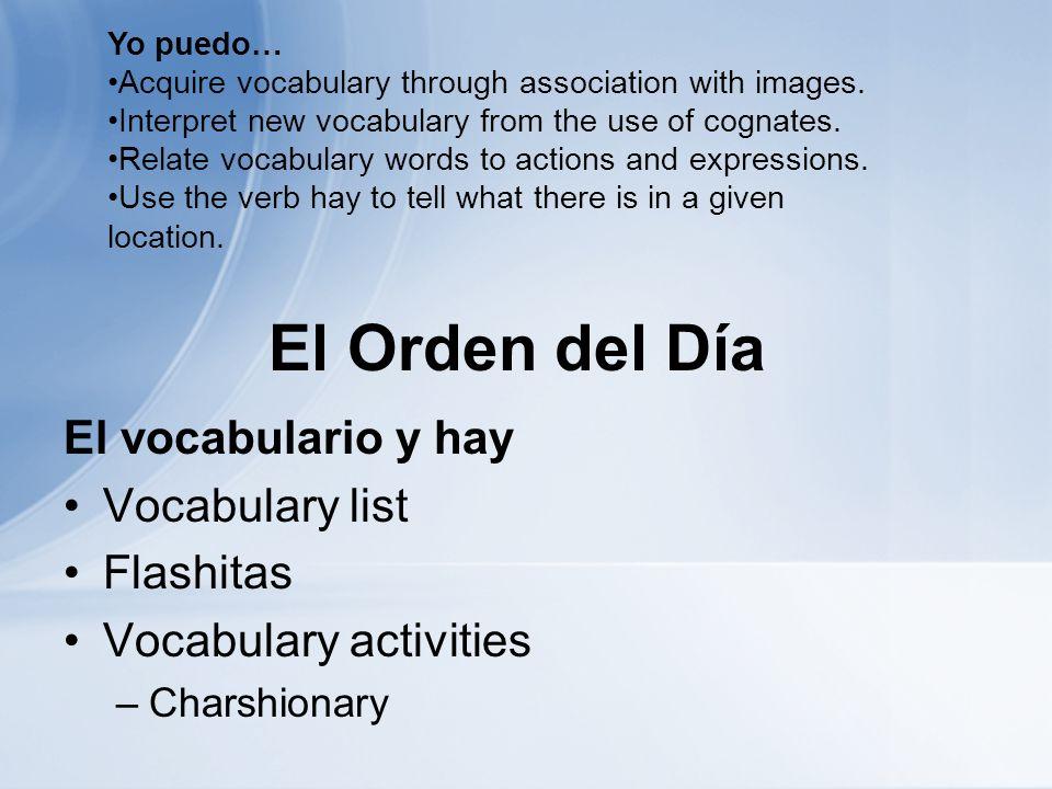 El Orden del Día El vocabulario y hay Vocabulary list Flashitas Vocabulary activities –Charshionary Yo puedo… Acquire vocabulary through association with images.