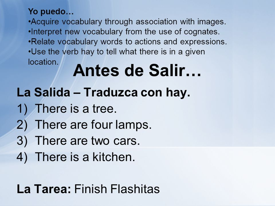 Antes de Salir… La Salida – Traduzca con hay. 1)There is a tree. 2)There are four lamps. 3)There are two cars. 4)There is a kitchen. La Tarea: Finish