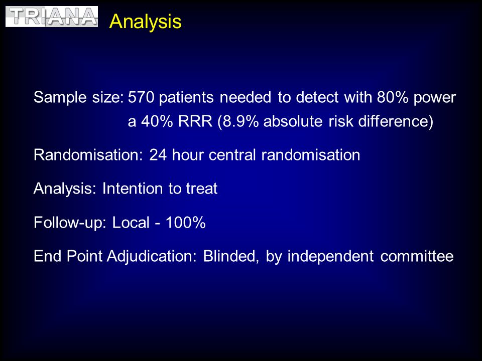 Analysis Sample size:570 patients needed to detect with 80% power a 40% RRR (8.9% absolute risk difference) Randomisation: 24 hour central randomisati