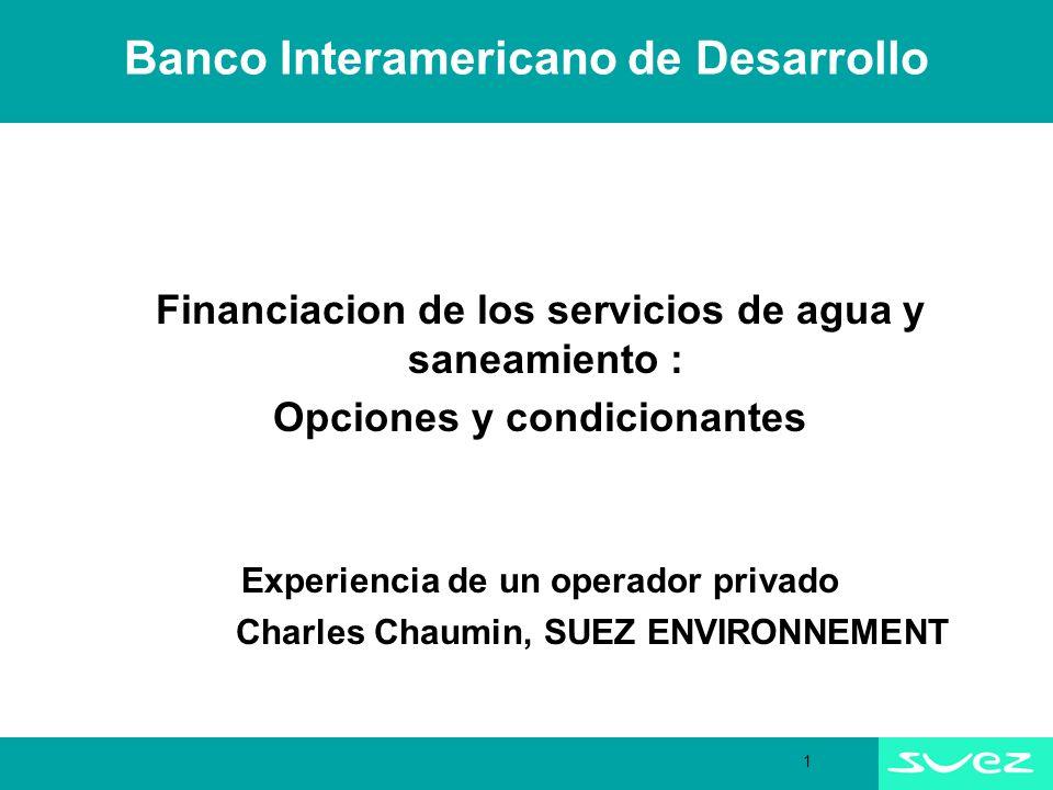 1 Banco Interamericano de Desarrollo Financiacion de los servicios de agua y saneamiento : Opciones y condicionantes Experiencia de un operador privado Charles Chaumin, SUEZ ENVIRONNEMENT