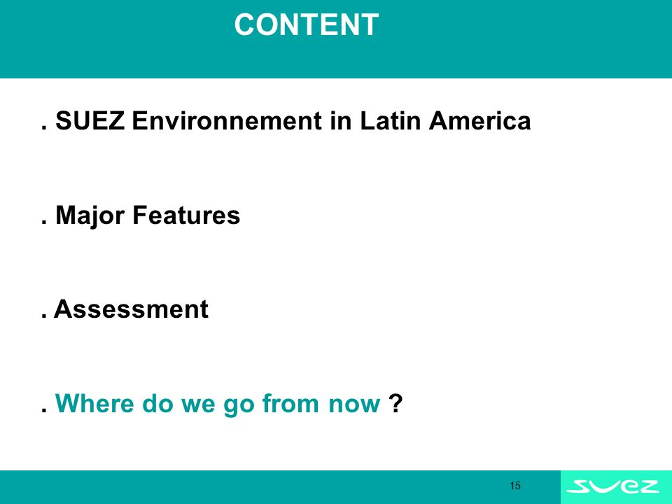 15 CONTENT. SUEZ Environnement in Latin America. Major Features. Assessment. Where do we go from now ?