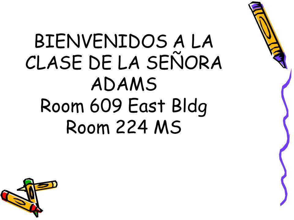 BIENVENIDOS A LA CLASE DE LA SEÑORA ADAMS Room 609 East Bldg Room 224 MS