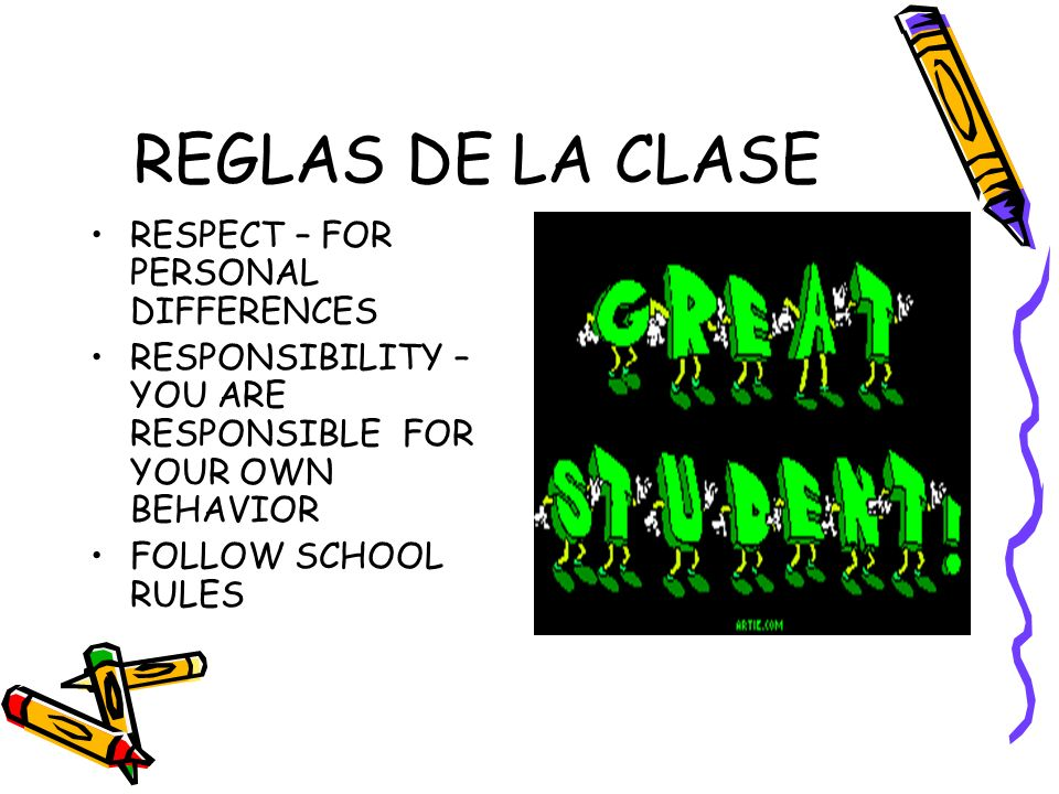 REGLAS DE LA CLASE RESPECT – FOR PERSONAL DIFFERENCES RESPONSIBILITY – YOU ARE RESPONSIBLE FOR YOUR OWN BEHAVIOR FOLLOW SCHOOL RULES