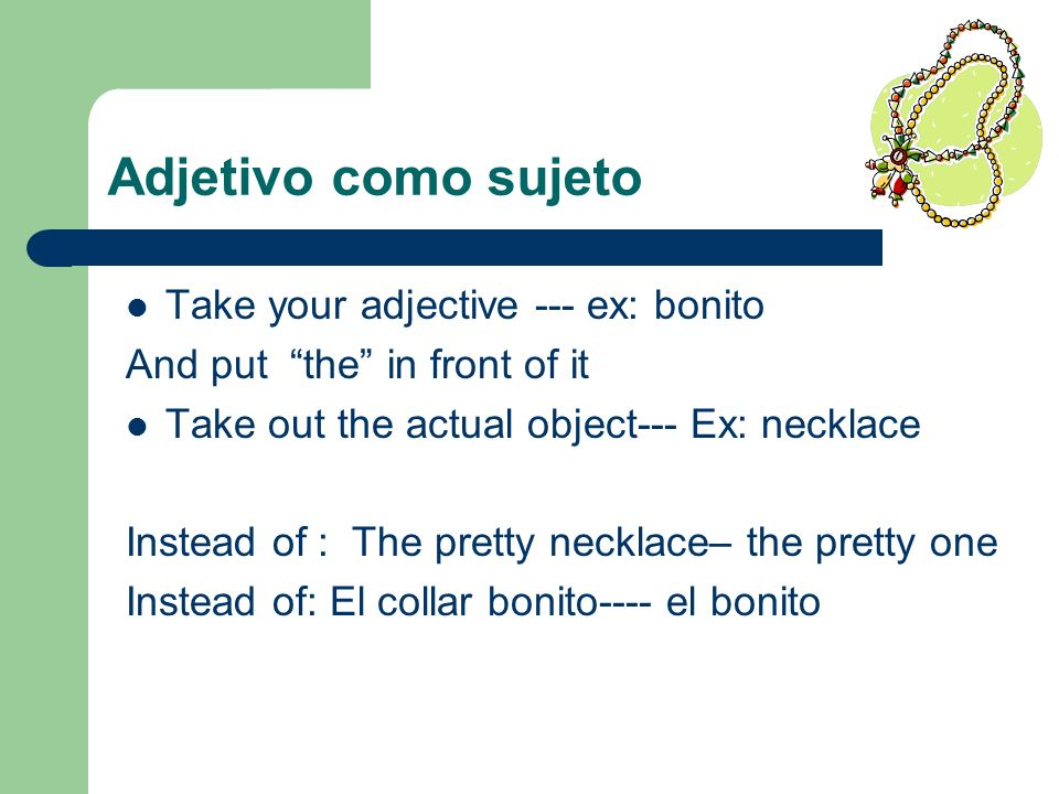 Adjetivo como sujeto Take your adjective --- ex: bonito And put the in front of it Take out the actual object--- Ex: necklace Instead of : The pretty necklace– the pretty one Instead of: El collar bonito---- el bonito