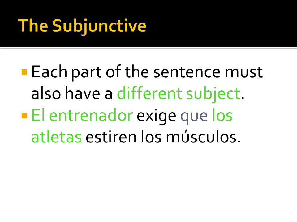 A sentence that includes the subjunctive form must have two parts (or clauses) connected by the word que.