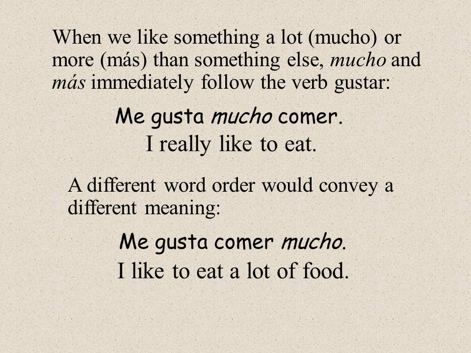 When we like something a lot (mucho) or more (más) than something else, mucho and más immediately follow the verb gustar: Me gusta mucho comer. I real
