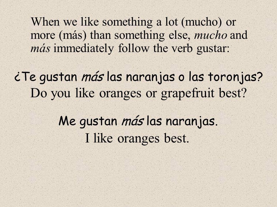 When we like something a lot (mucho) or more (más) than something else, mucho and más immediately follow the verb gustar: ¿Te gustan más las naranjas