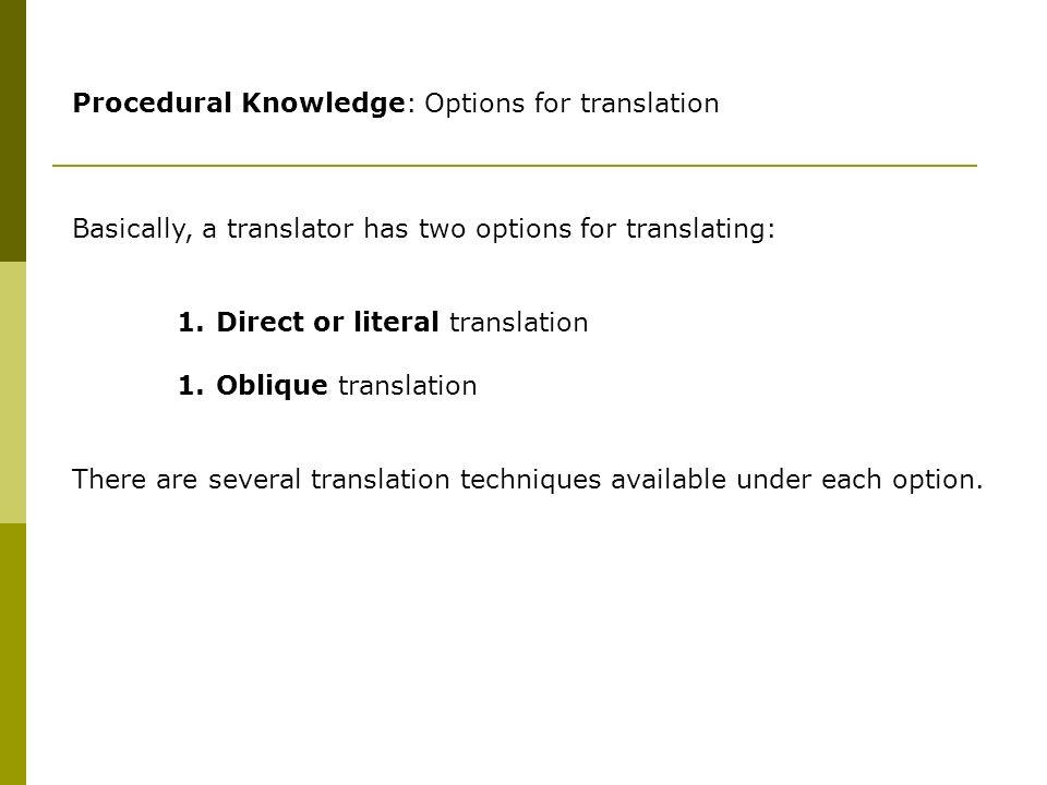 Procedural Knowledge: Options for translation Basically, a translator has two options for translating: 1.Direct or literal translation 1.Oblique translation There are several translation techniques available under each option.
