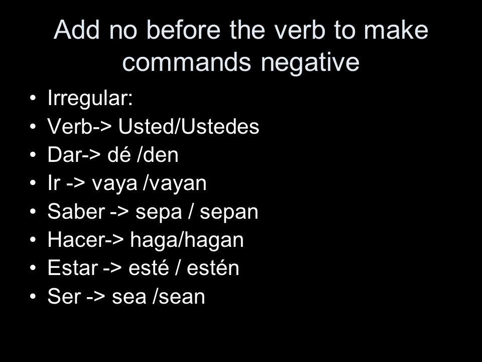 Add no before the verb to make commands negative Irregular: Verb-> Usted/Ustedes Dar-> dé /den Ir -> vaya /vayan Saber -> sepa / sepan Hacer-> haga/hagan Estar -> esté / estén Ser -> sea /sean