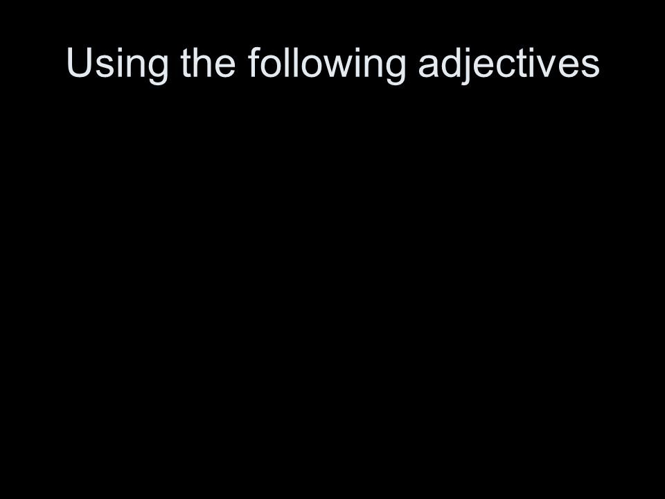 Using the following adjectives