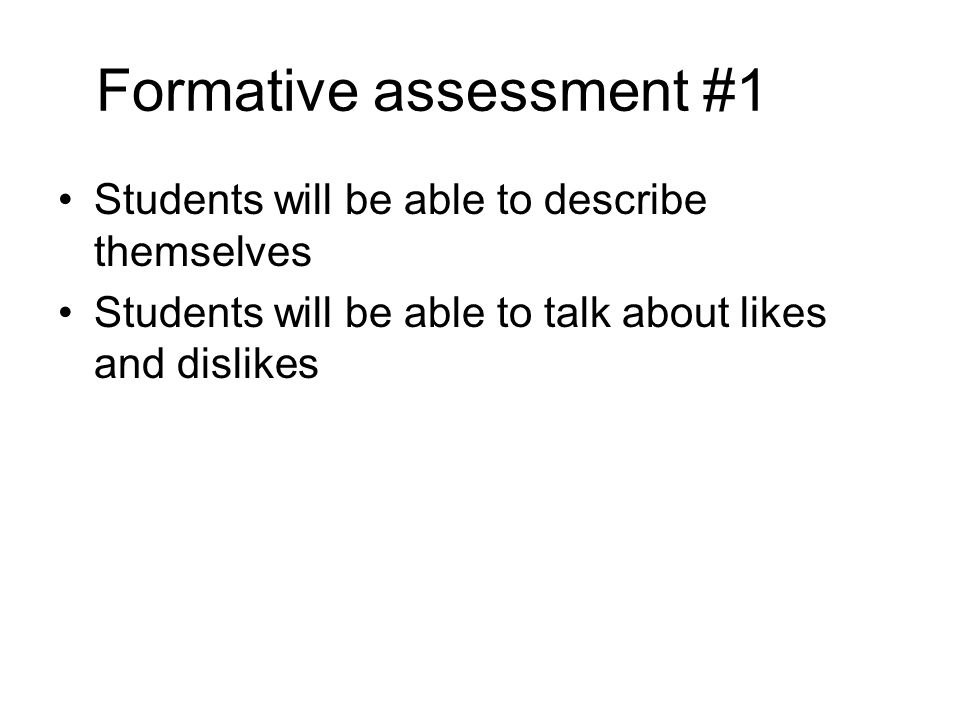 Formative assessment #1 Students will be able to describe themselves Students will be able to talk about likes and dislikes