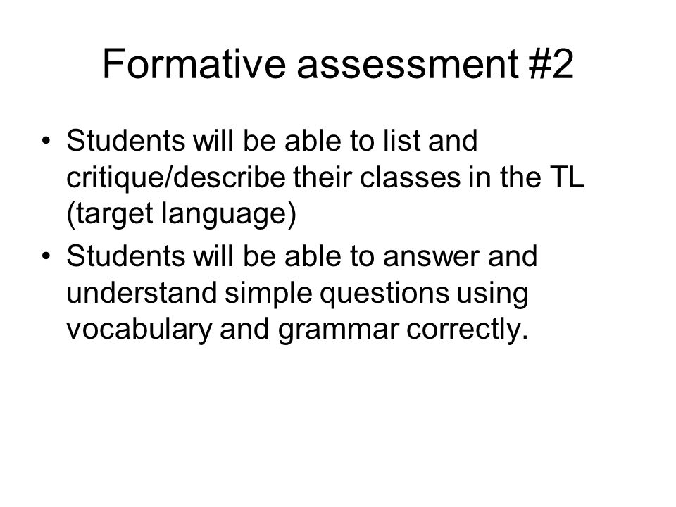 Formative assessment #2 Students will be able to list and critique/describe their classes in the TL (target language) Students will be able to answer and understand simple questions using vocabulary and grammar correctly.