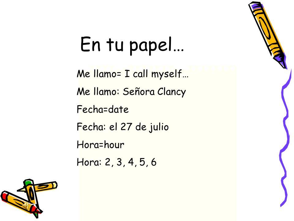 En tu papel… Me llamo= I call myself… Me llamo: Señora Clancy Fecha=date Fecha: el 27 de julio Hora=hour Hora: 2, 3, 4, 5, 6