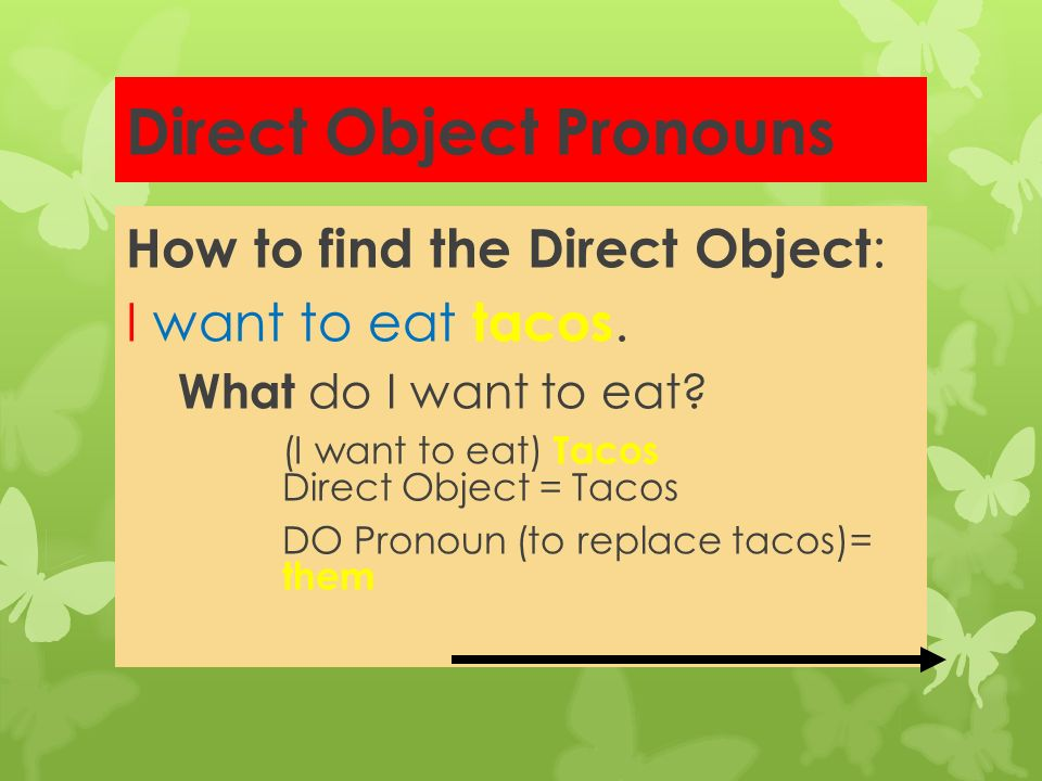 Direct Object Pronouns Direct object pronouns take the place of the direct object noun in a sentence. To find the D.O. go to the verb and ask What? (o