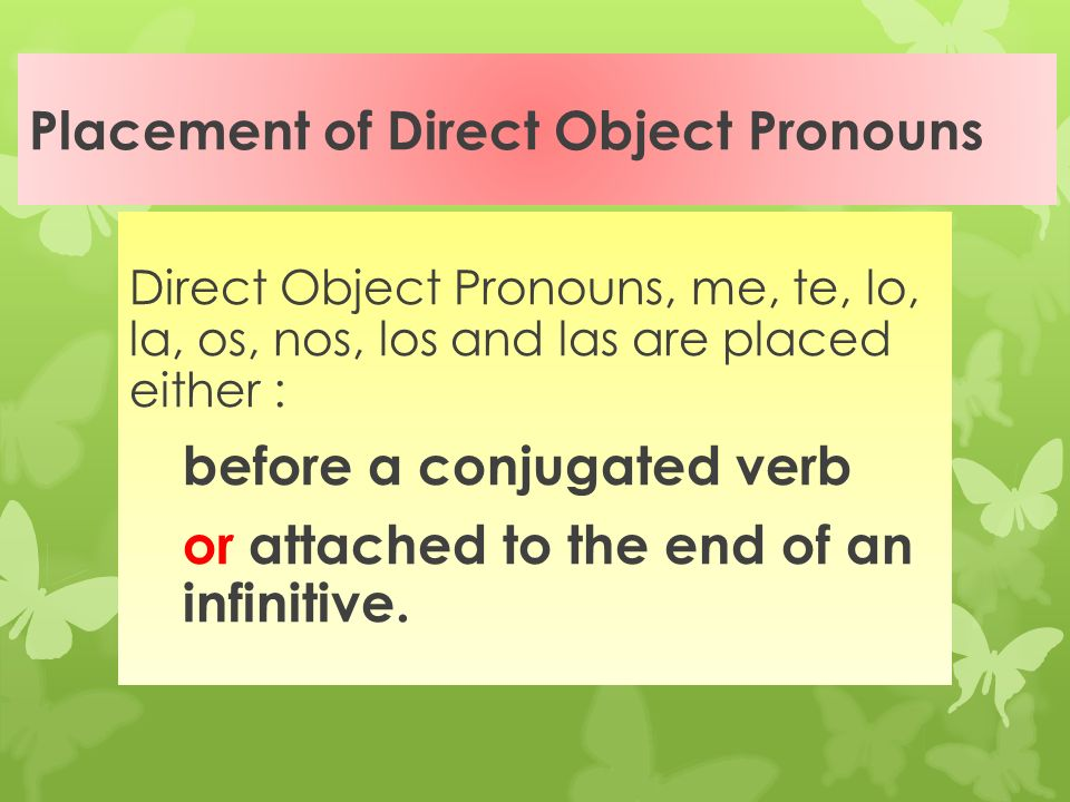 Direct Object Pronouns (Spanish) me (me) te (you) lo (him or it) la (her or it) nos (us) os (you all inf.) los (them, you all) las (them, you all)