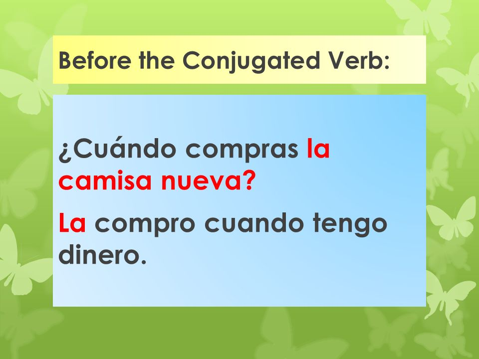 Placement of Direct Object Pronouns Direct Object Pronouns, me, te, lo, la, os, nos, los and las are placed either : before a conjugated verb or attac