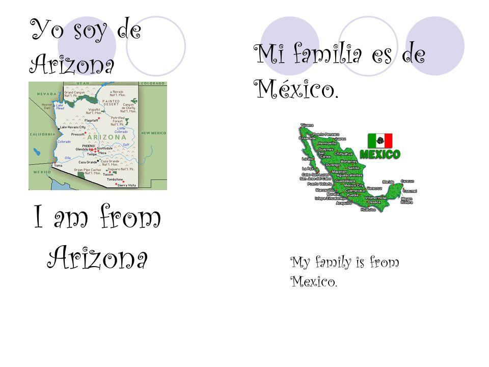 Yo soy de Arizona I am from Arizona Mi familia es de México. My family is from Mexico.