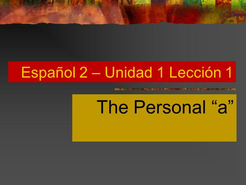 Español 2 – Unidad 1 Lección 1 The Personal a