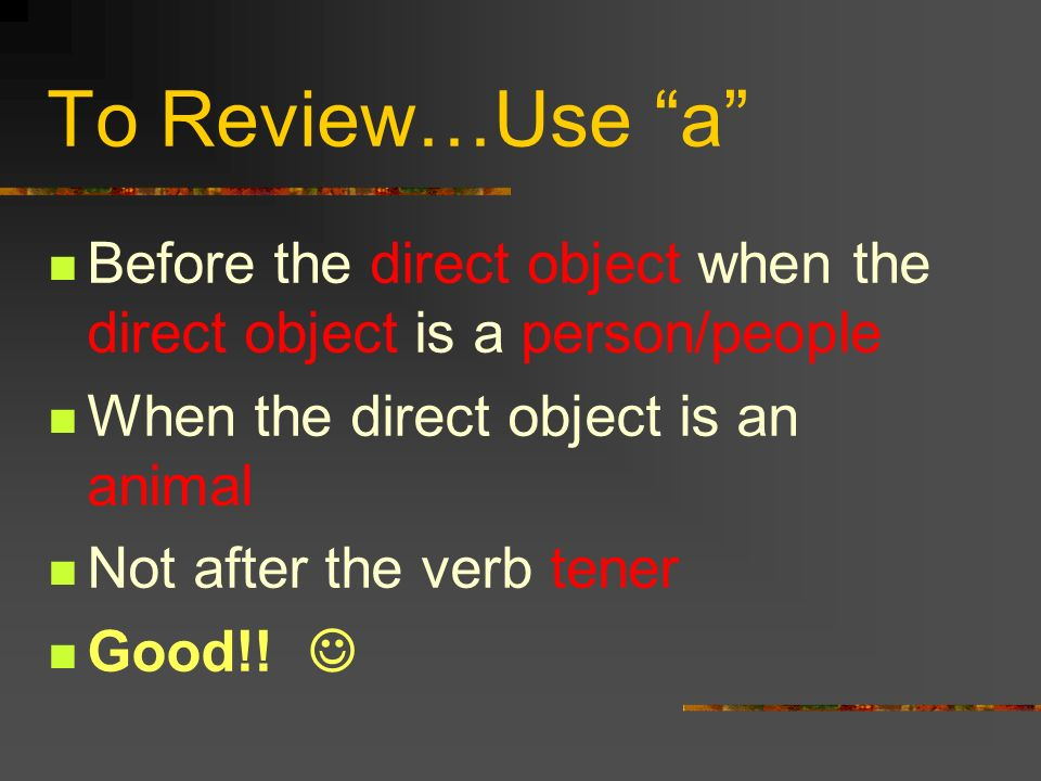 The Personal a We usually do not use the personal a after the verb tener. This is true even if the direct object is a person. Example Tengo muchos tío
