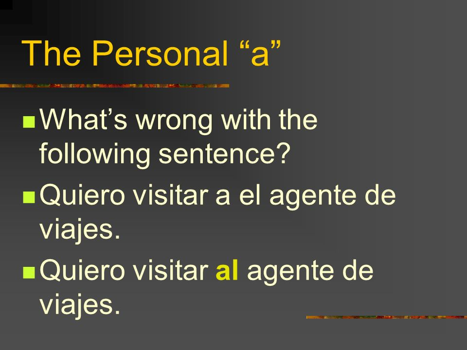The Personal a Sometimes we need to say the word the after the personal a. Example: I see the woman = Yo veo a la mujer. There are 4 ways to do this -