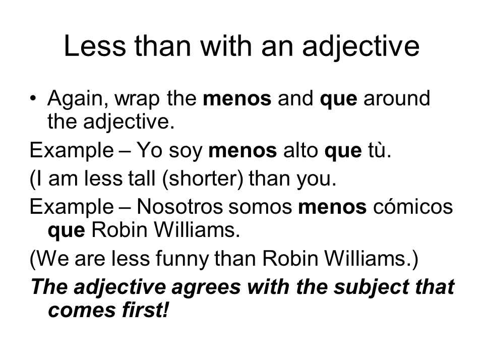 Less than with an adjective Again, wrap the menos and que around the adjective.