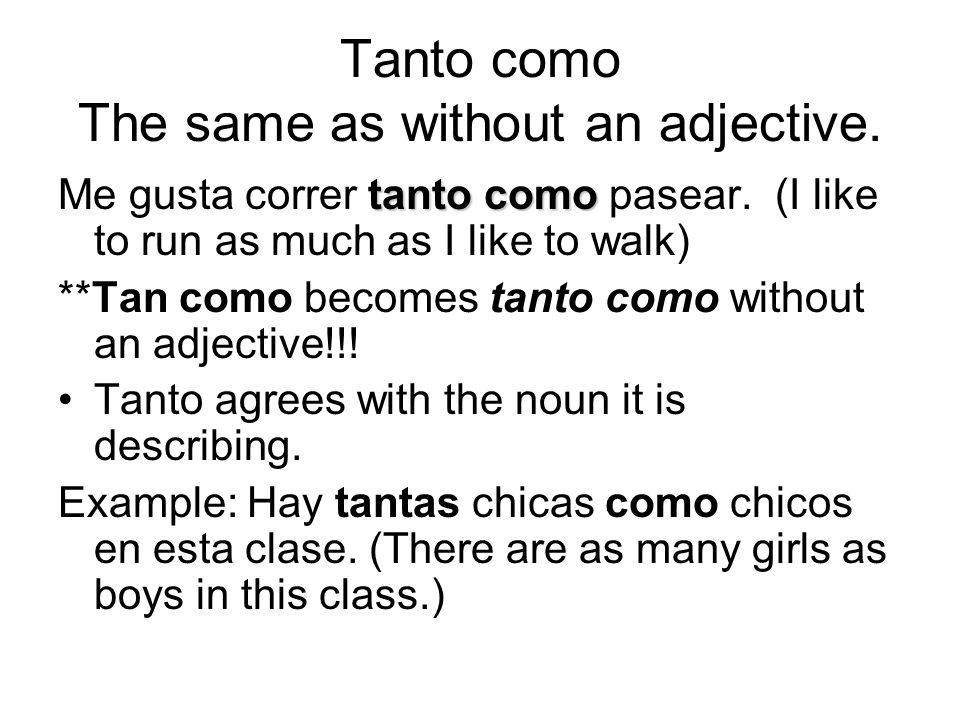 Tanto como The same as without an adjective. tanto como Me gusta correr tanto como pasear.