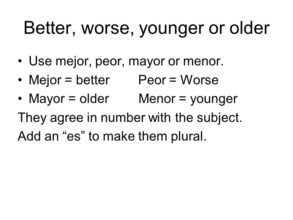 Better, worse, younger or older Use mejor, peor, mayor or menor. Mejor = better Peor = Worse Mayor = older Menor = younger They agree in number with t