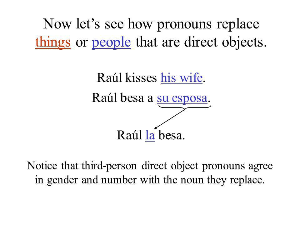 Raúl kisses his wife. Raúl besa a su esposa. Raúl la besa. Notice that third-person direct object pronouns agree in gender and number with the noun th