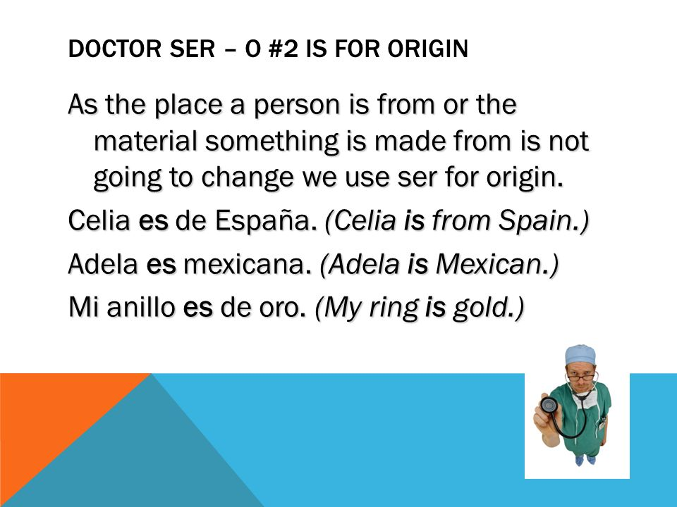 DOCTOR SER – O #2 IS FOR ORIGIN As the place a person is from or the material something is made from is not going to change we use ser for origin.