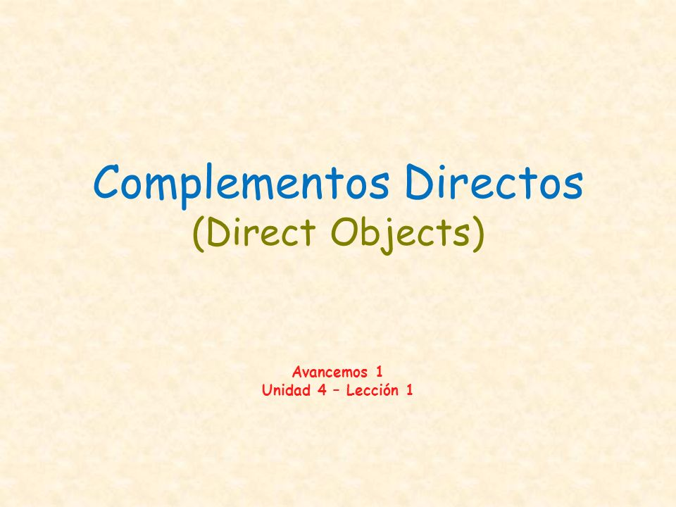 Complementos Directos (Direct Objects) Avancemos 1 Unidad 4 – Lección 1