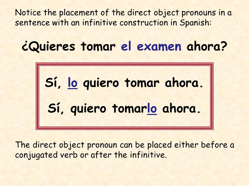 Notice the placement of the direct object pronouns in a sentence with an infinitive construction in Spanish: ¿Quieres tomar el examen ahora? Sí, lo qu
