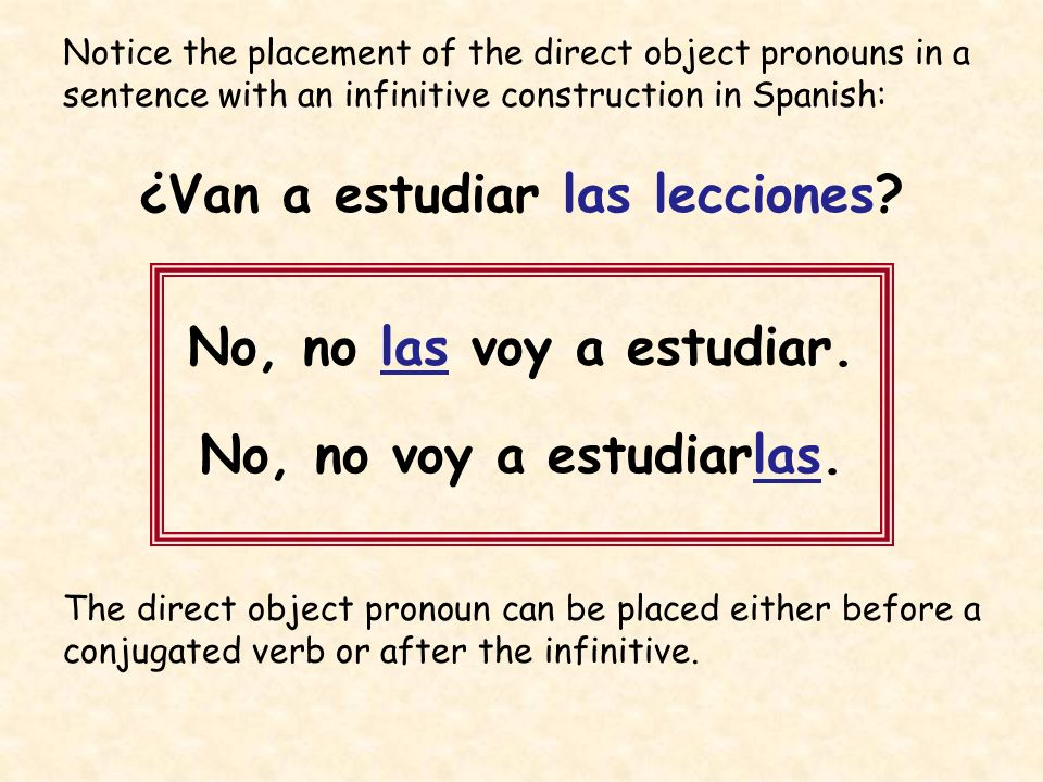 Notice the placement of the direct object pronouns in a sentence with an infinitive construction in Spanish: ¿Van a estudiar las lecciones? No, no las