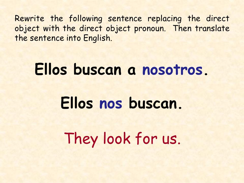 Rewrite the following sentence replacing the direct object with the direct object pronoun. Then translate the sentence into English. Ellos buscan a no