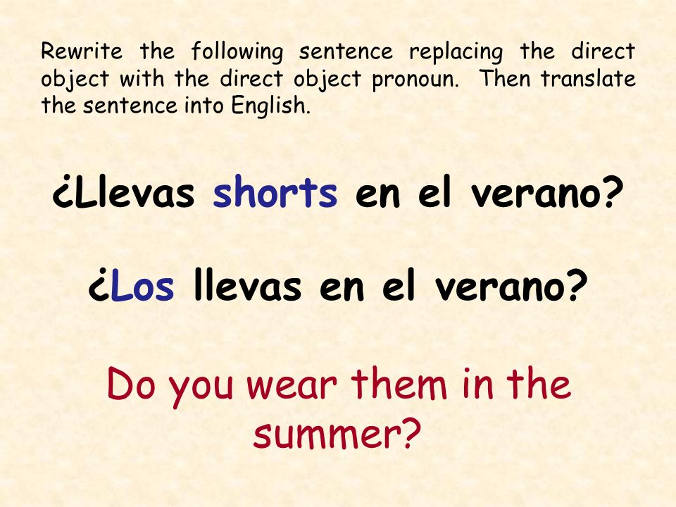 Rewrite the following sentence replacing the direct object with the direct object pronoun. Then translate the sentence into English. ¿Llevas shorts en