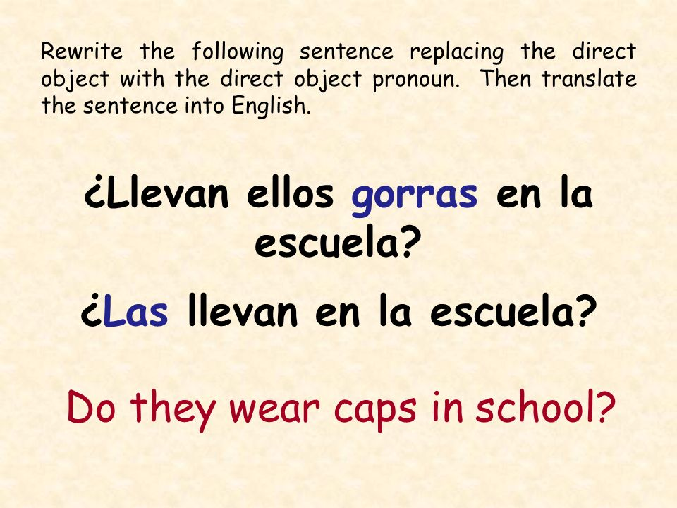Rewrite the following sentence replacing the direct object with the direct object pronoun. Then translate the sentence into English. ¿Llevan ellos gor