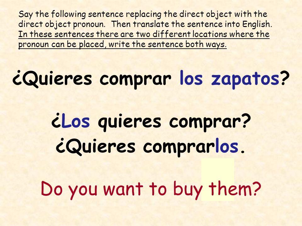 ¿Quieres comprar los zapatos? ¿Los quieres comprar? ¿Quieres comprarlos. Do you want to buy them? Say the following sentence replacing the direct obje