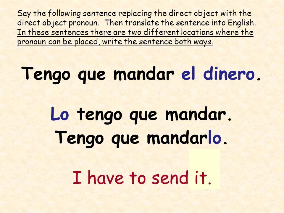 Tengo que mandar el dinero. Lo tengo que mandar. Tengo que mandarlo. I have to send it. Say the following sentence replacing the direct object with th