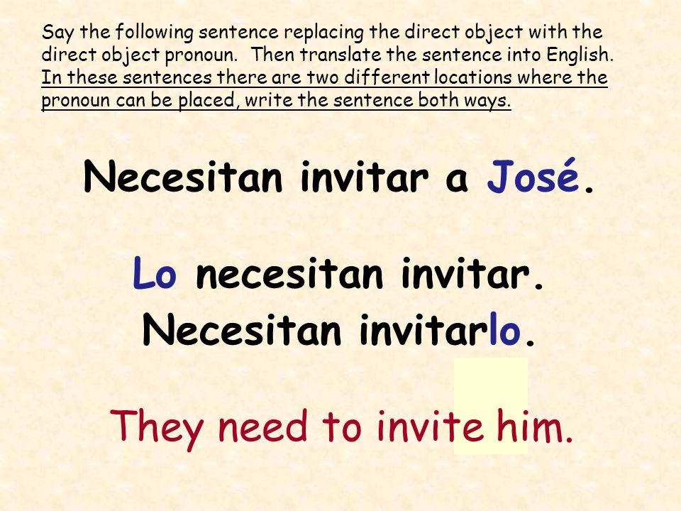 Necesitan invitar a José. Lo necesitan invitar. Necesitan invitarlo. They need to invite him. Say the following sentence replacing the direct object w
