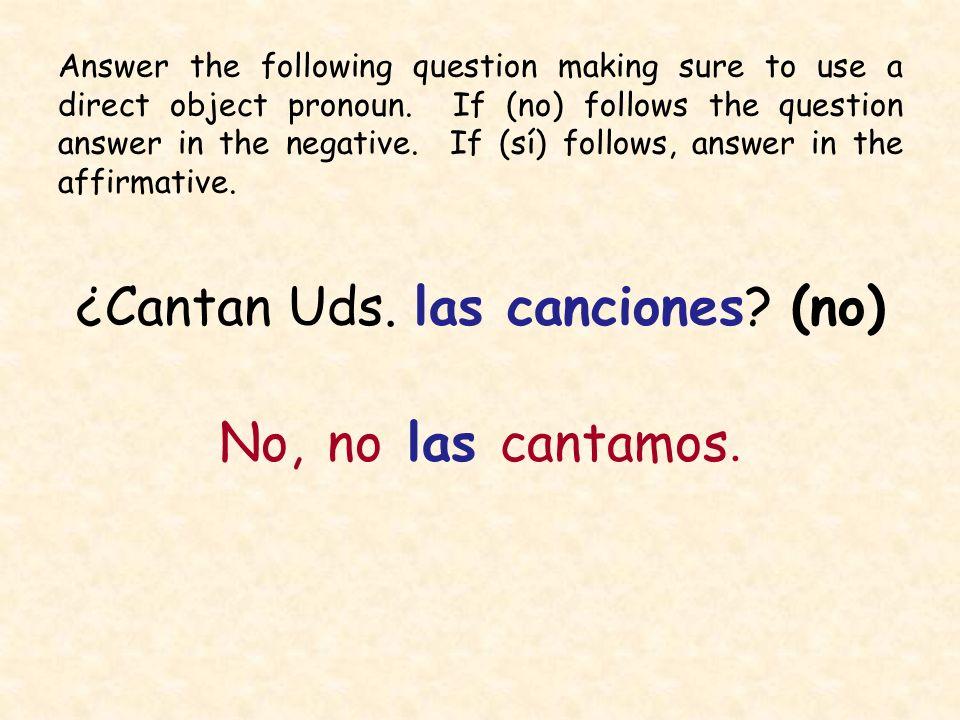 ¿Cantan Uds. las canciones? (no) No, no las cantamos. Answer the following question making sure to use a direct object pronoun. If (no) follows the qu