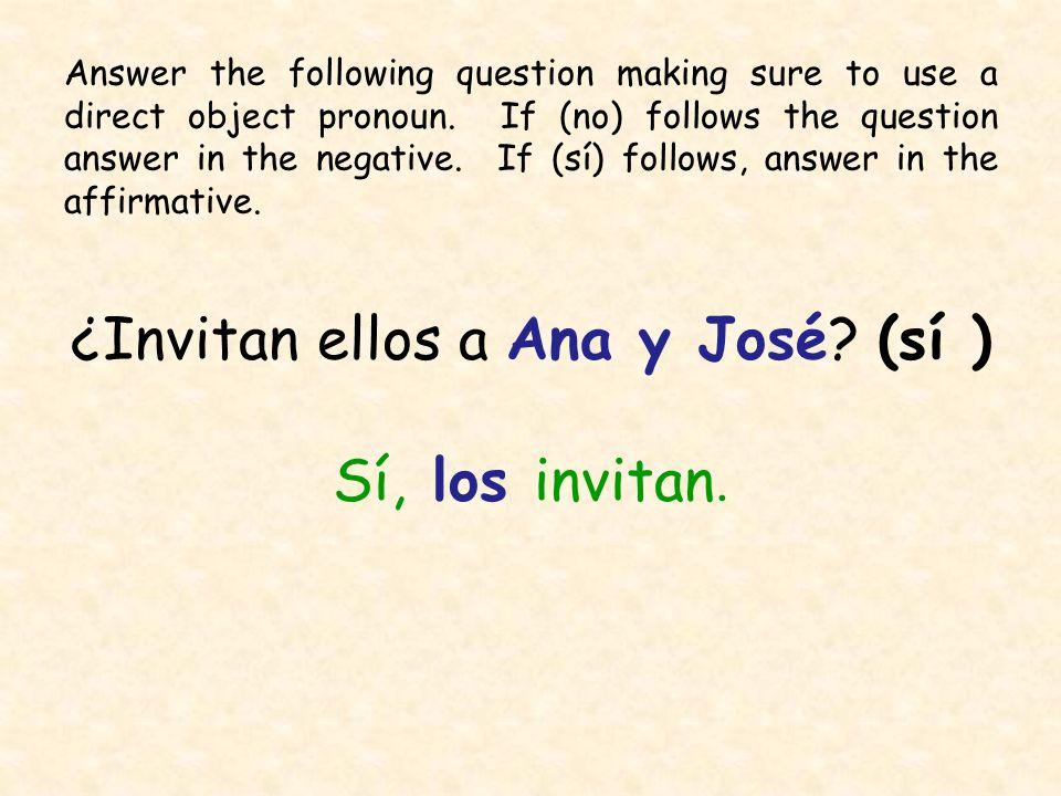 ¿Invitan ellos a Ana y José? (sí ) Sí, los invitan. Answer the following question making sure to use a direct object pronoun. If (no) follows the ques