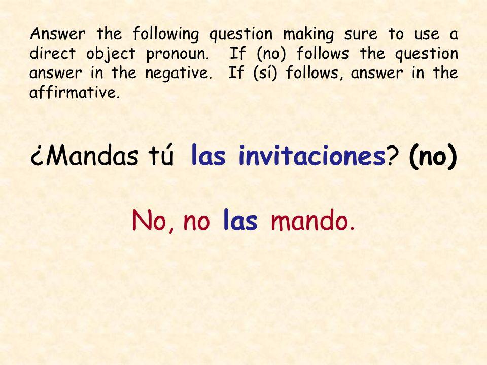 ¿Mandas tú las invitaciones? (no) No, no las mando. Answer the following question making sure to use a direct object pronoun. If (no) follows the ques
